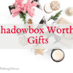 Shadowbox Worthy Gifts, bethanyjett.com
