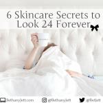 6 Skincare Secrets to Look 24 Forever @ BethanyJett.com